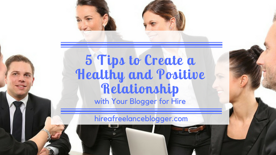 How to Create a Healthy and Positive Relationship with Your Blogger for Hire